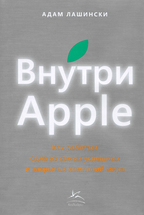 Внутри Apple: Как работает одна из самых успешных и закрытых компаний мира