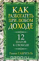 Как разбогатеть при любом доходе. 12 шагов к свободе